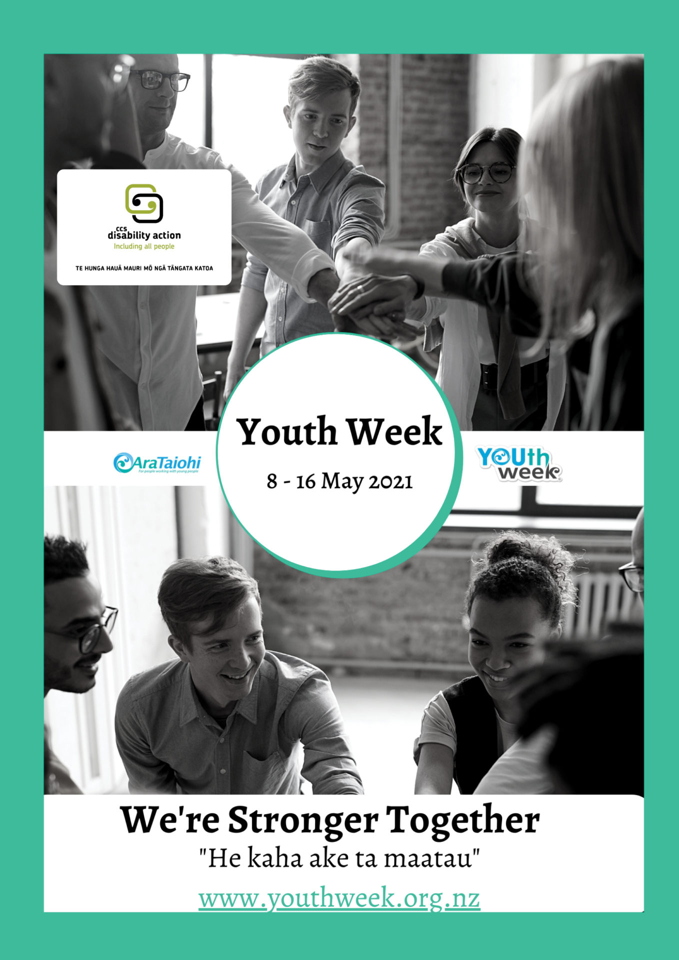 """This is a photo of a group of of five people with arms outstretched so their hands meet in the middle resting on top of each other. The logo for CCS Disability Action is in a white box, The text Youth Week and the dates: 8-16 May 2021 are in a white circle in the middle of the poster. The Ara Taiohi and Youth Week logos are in either side of the white circle. Text """"We're Stronger Together"""", """"He kaha ake ta maarau"""" and www.youthweek.org.nz are shown at the bottom."""