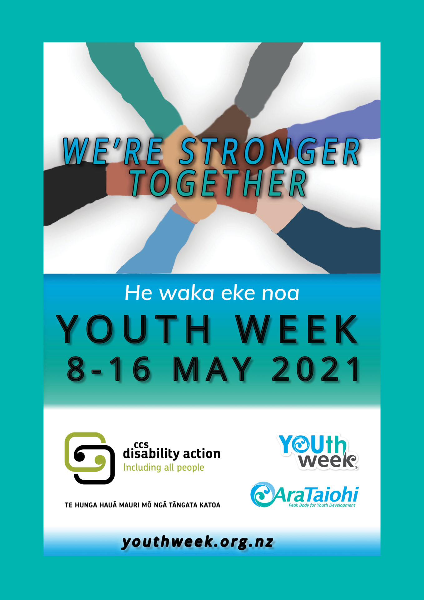 """a circle of Six arms are outstretched so their hands meet in the middle resting on each other. The theme """"We're Stronger Together"""" is  written over the merged hands. The text """"He waka eke noa"""" is written above the Youth Week dates: 8-16 May 2021. Youth Week, Ara Taiohi and CCS Disability Action logos are shown at the bottom."""