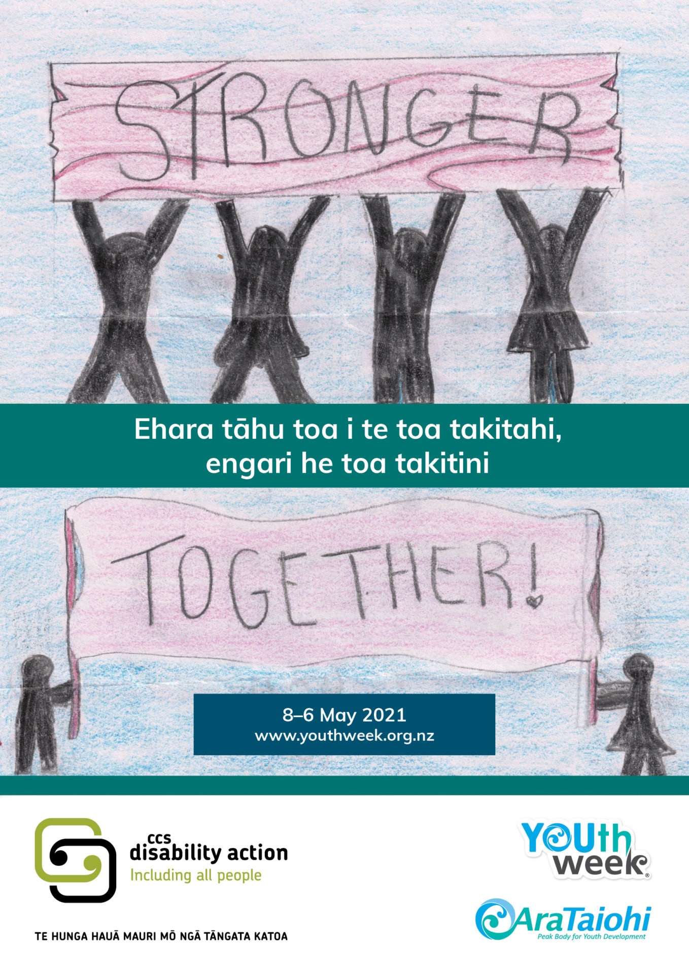 """At the top of the poster are Silhouettes of 4 human shapes with hands in the air and holding up a sign that says """"Stronger"""" They are standing on a typed box that says """"Ehara tāhu toa i te toa takitahi, engari he toa takitini"""". Under this are 2 Silhouettes of human shapes (one ofn the left and one in the right) holding a flag that says """"Together!"""". Youth Week, Ara Taiohi and CCS Disability Action logos are shown at the bottom."""